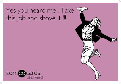 Yes you heard me , Take this job and shove it !!!