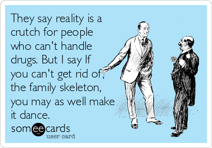 They say reality is a crutch for people who can't handle drugs. But I say If you can't get rid of the family skeleton, you may as well make it dance.
