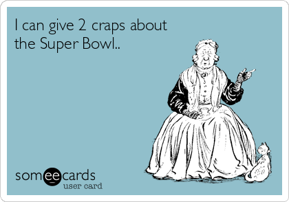 I can give 2 craps about the Super Bowl..