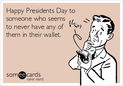 Happy Presidents Day to    someone who seems to never have any of them in their wallet.
