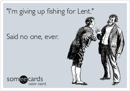 """""""I'm giving up fishing for Lent.""""   Said no one, ever."""