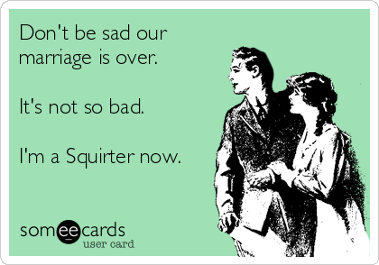Don't be sad our marriage is over.  It's not so bad.  I'm a Squirter now.