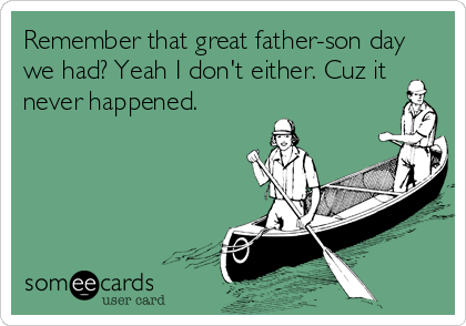Remember that great father-son day we had? Yeah I don't either. Cuz it never happened.