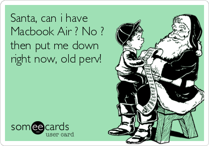 Santa, can i have Macbook Air ? No ? then put me down right now, old perv!