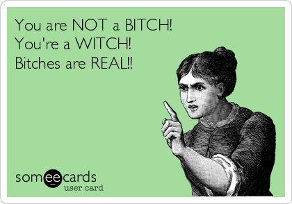 You are NOT a BITCH!  You're a WITCH! Bitches are REAL!!