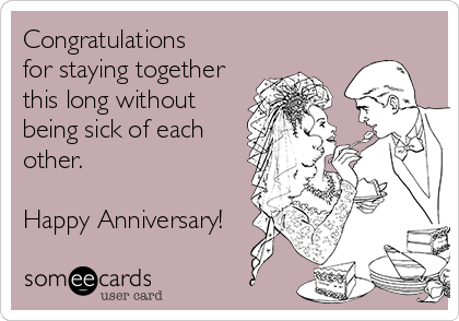 Congratulations for staying together this long without being sick of each other.  Happy Anniversary!