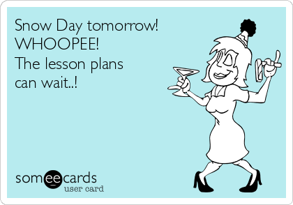 Snow Day tomorrow! WHOOPEE! The lesson plans can wait..!