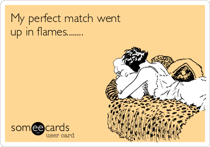 My perfect match went  up in flames........