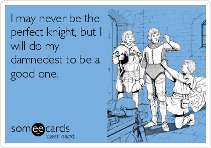 I may never be the perfect knight, but I will do my damnedest to be a good one.