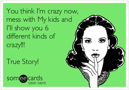You think I'm crazy now, mess with My kids and I'll show you 6 different kinds of crazy!!!  True Story!