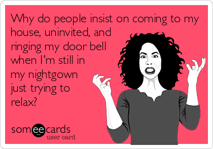 Why do people insist on coming to my house, uninvited, and ringing my door bell when I'm still in my nightgown just trying to relax?