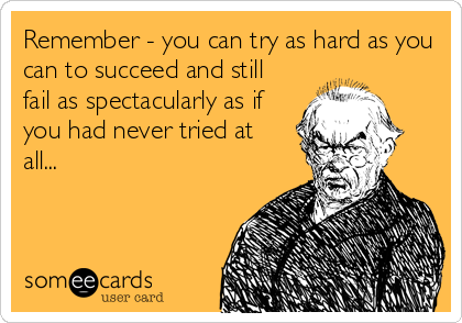 Remember - you can try as hard as you can to succeed and still fail as spectacularly as if you had never tried at all...