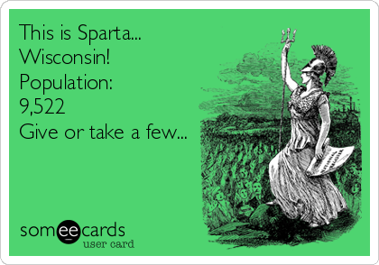 This is Sparta... Wisconsin! Population: 9,522 Give or take a few...