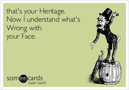 that's your Heritage. Now I understand what's Wrong with  your Face.
