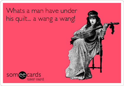 Whats a man have under  his quilt... a wang a wang!