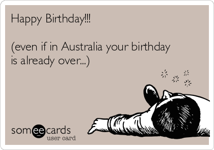 Happy Birthday Even If In Australia Your Birthday Is Already – Australian Birthday Cards Online