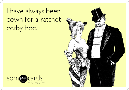 I have always been down for a ratchet derby hoe.