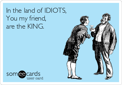 In the land of IDIOTS,  You my friend, are the KING.
