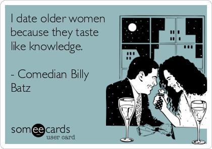 I date older women because they taste like knowledge.  - Comedian Billy Batz