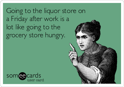 Going to the liquor store on a Friday after work is a lot like going to the grocery store hungry.