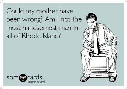 Could my mother have been wrong? Am I not the most handsomest man in all of Rhode Island?