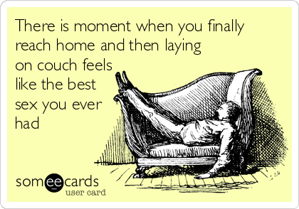 There is moment when you finally reach home and then laying on couch feels like the best sex you ever had