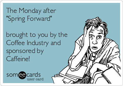 """The Monday after  """"Spring Forward""""  brought to you by the Coffee Industry and sponsored by Caffeine!"""