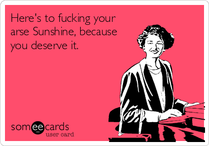 Here's to fucking your arse Sunshine, because you deserve it.