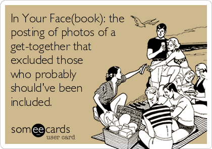 In Your Face(book): the posting of photos of a get-together that excluded those who probably should've been included.