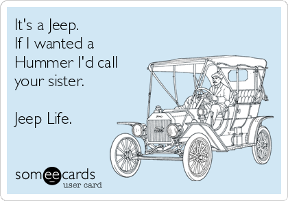 It's a Jeep. If I wanted a Hummer I'd call your sister.  Jeep Life.