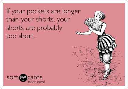 If your pockets are longer than your shorts, your shorts are probably  too short.