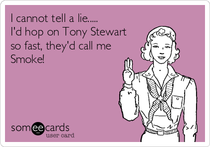 I cannot tell a lie..... I'd hop on Tony Stewart so fast, they'd call me Smoke!