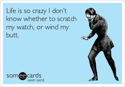 Life is so crazy I don't know whether to scratch my watch, or wind my butt.