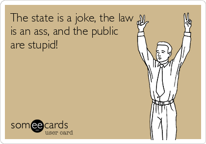 The state is a joke, the law is an ass, and the public are stupid!