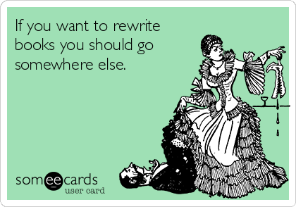 If you want to rewrite books you should go  somewhere else.