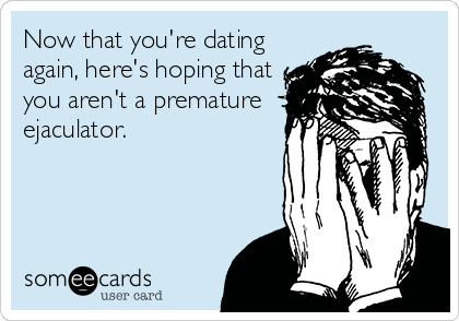 Now that you're dating again, here's hoping that you aren't a premature ejaculator.