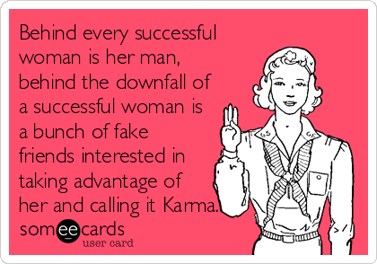 Behind every successful woman is her man, behind the downfall of a successful woman is a bunch of fake friends interested in taking advantage of her and calling it Karma.