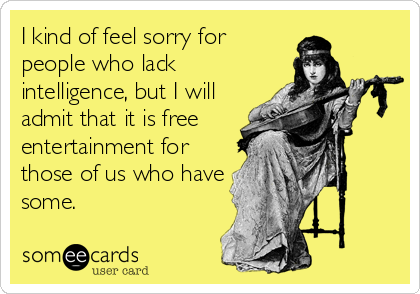 I kind of feel sorry for people who lack intelligence, but I will admit that it is free entertainment for those of us who have some.
