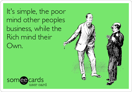 It's simple, the poor mind other peoples  business, while the Rich mind their  Own.