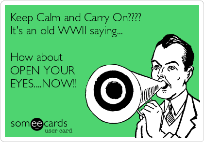 Keep Calm and Carry On???? It's an old WWII saying...  How about OPEN YOUR EYES....NOW!!