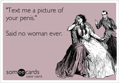 """""""Text me a picture of your penis.""""  Said no woman ever."""