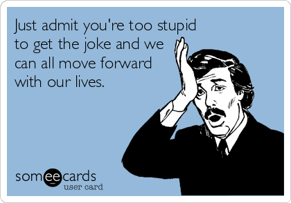 Just admit you're too stupid to get the joke and we can all move forward with our lives.