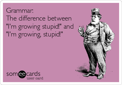 "Grammar:  The difference between  ""I'm growing stupid!"" and ""I'm growing, stupid!"""