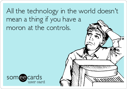All the technology in the world doesn't mean a thing if you have a moron at the controls.