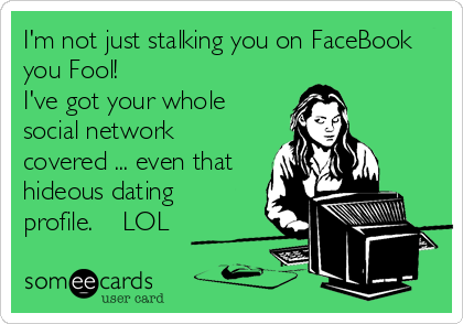 I'm not just stalking you on FaceBook you Fool! I've got your whole social network covered ... even that hideous dating profile.    LOL