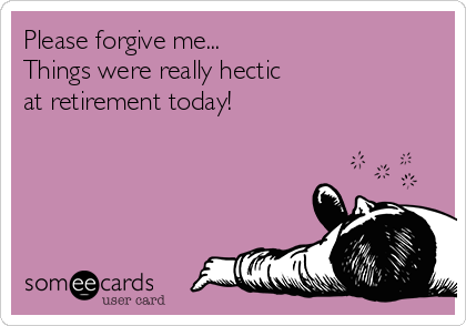 Please forgive me... Things were really hectic  at retirement today!