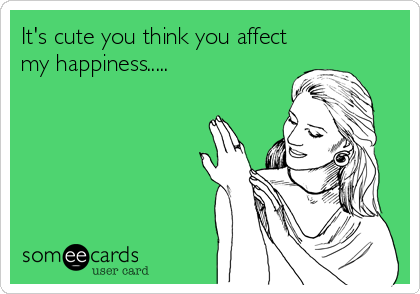 It's cute you think you affect my happiness.....