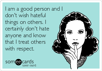 I am a good person and I don't wish hateful things on others. I certainly don't hate anyone and know that I treat others with respect.