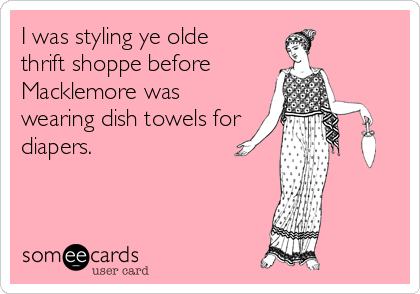 I was styling ye olde  thrift shoppe before Macklemore was wearing dish towels for diapers.