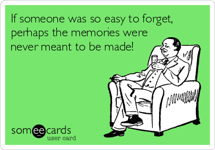 If someone was so easy to forget, perhaps the memories were never meant to be made!
